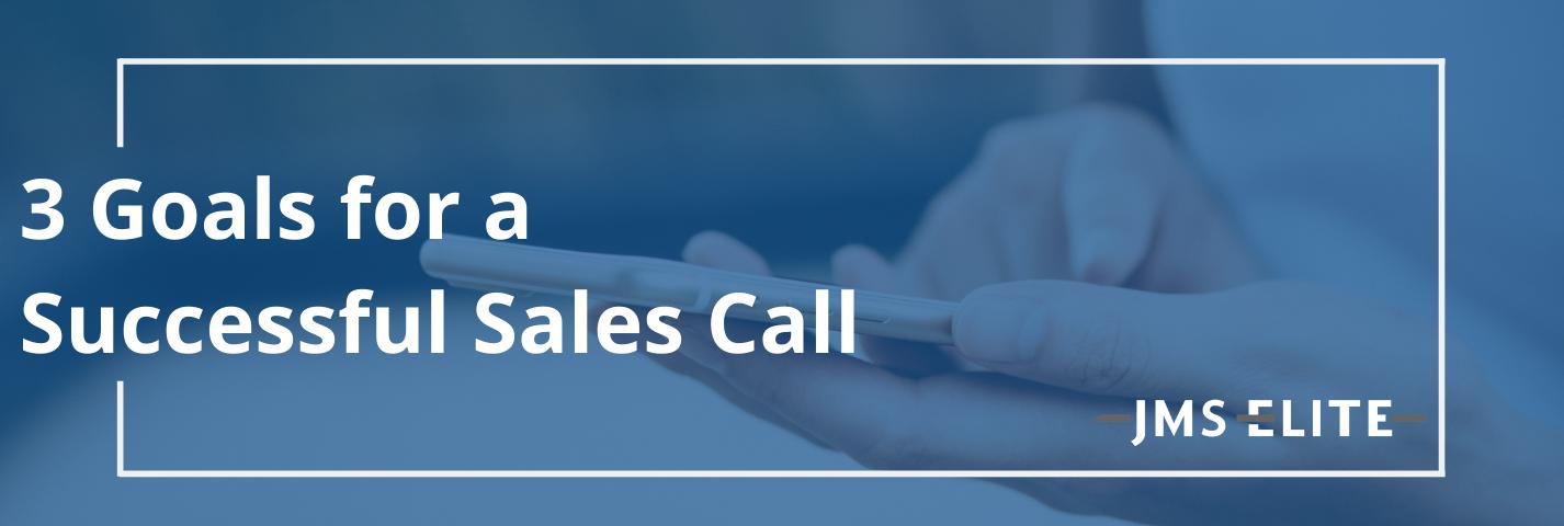 3 Goals for a Successful Sales Call: JMS Elite